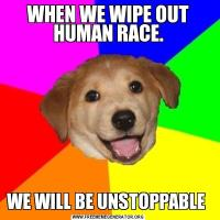 WHEN WE WIPE OUT HUMAN RACE.WE WILL BE UNSTOPPABLE