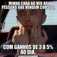 MINHA CARA AO VER AS PESSOAS QUE VENDEM CURSOS,COM GANHOS DE 3 A 5% AO DIA.