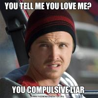 YOU TELL ME YOU LOVE ME?YOU COMPULSIVE LIAR