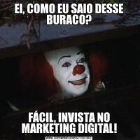 EI, COMO EU SAIO DESSE BURACO?FÁCIL, INVISTA NO MARKETING DIGITAL!
