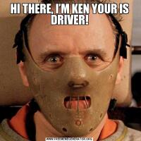 HI THERE, I'M KEN YOUR IS DRIVER!