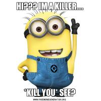 HI??? IM A KILLER....*KILL YOU* SEE?
