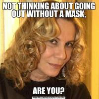 NOT THINKING ABOUT GOING OUT WITHOUT A MASK,ARE YOU?