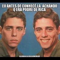 EU ANTES DE CONHECÊ.LA, ACHANDO Q ERA PODRE DE RICA