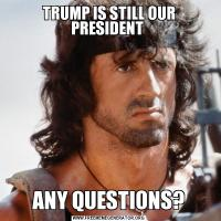 TRUMP IS STILL OUR PRESIDENT ANY QUESTIONS?