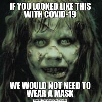 IF YOU LOOKED LIKE THIS WITH COVID-19WE WOULD NOT NEED TO WEAR A MASK