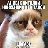 ALICE2K ВИТАЛИЙ НИКСЕНКИН КТО ТАКОЙШАЛАВА