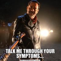 TALK ME THROUGH YOUR SYMPTOMS....