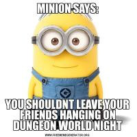 MINION SAYS:YOU SHOULDNT LEAVE YOUR FRIENDS HANGING ON DUNGEON WORLD NIGHT