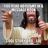 YOU READ ABOUT ME IN A MESSAGE BOOKCOOL STORY BRO....LOL