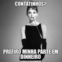 CONTATINHOS?PREFIRO MINHA PARTE EM DINHEIRO