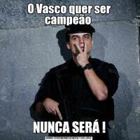 O Vasco quer ser campeão NUNCA SERÁ !