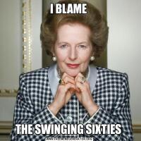 I BLAME THE SWINGING SIXTIES