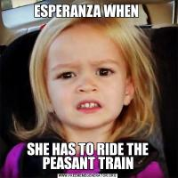 ESPERANZA WHEN SHE HAS TO RIDE THE PEASANT TRAIN