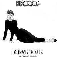 ELEGÂNCIA? BRISA LA-BELLE!