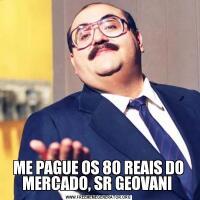ME PAGUE OS 80 REAIS DO MERCADO, SR GEOVANI