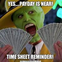 YES....PAYDAY IS NEAR!TIME SHEET REMINDER!