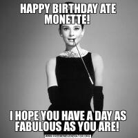 HAPPY BIRTHDAY ATE MONETTE! I HOPE YOU HAVE A DAY AS FABULOUS AS YOU ARE!