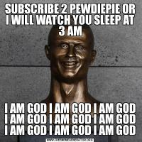 SUBSCRIBE 2 PEWDIEPIE OR I WILL WATCH YOU SLEEP AT 3 AMI AM GOD I AM GOD I AM GOD I AM GOD I AM GOD I AM GOD I AM GOD I AM GOD I AM GOD