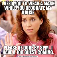 I NEED YOU TO WEAR A MASK WHILE YOU DECORATE MY HOUSEPLEASE BE DONE BY 3PM . I HAVE A 100 GUEST COMING.