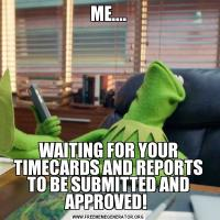 ME....WAITING FOR YOUR TIMECARDS AND REPORTS TO BE SUBMITTED AND APPROVED!