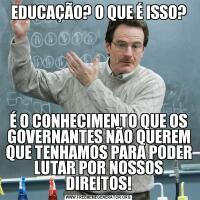 EDUCAÇÃO? O QUE É ISSO?É O CONHECIMENTO QUE OS GOVERNANTES NÃO QUEREM QUE TENHAMOS PARA PODER LUTAR POR NOSSOS DIREITOS!