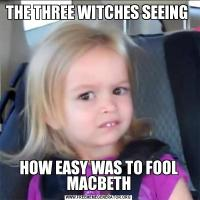 THE THREE WITCHES SEEING HOW EASY WAS TO FOOL MACBETH