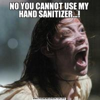 NO YOU CANNOT USE MY HAND SANITIZER...!
