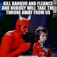 KILL BANQUO AND FLEANCE AND NOBODY WILL TAKE THE THRONE AWAY FROM US