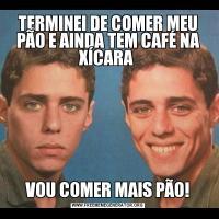 TERMINEI DE COMER MEU PÃO E AINDA TEM CAFÉ NA XÍCARA VOU COMER MAIS PÃO!