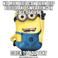 NO MUM YOU CAN TURN OFF BLOOD AND SWEARIING IN CALL OF DUTYCLICK TO ADD TEXT
