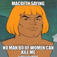 MACBETH SAYINGNO MAN BO OF WOMEN CAN KILL ME