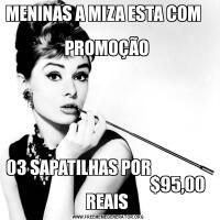 MENINAS A MIZA ESTA COM                                                        PROMOÇÃO 03 SAPATILHAS POR                                                             $95,00 REAIS