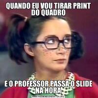 QUANDO EU VOU TIRAR PRINT DO QUADROE O PROFESSOR PASSA O SLIDE NA HORA