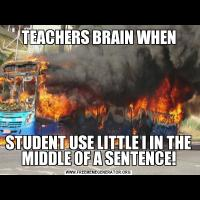 TEACHERS BRAIN WHENSTUDENT USE LITTLE I IN THE MIDDLE OF A SENTENCE!