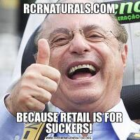 RCRNATURALS.COMBECAUSE RETAIL IS FOR SUCKERS!