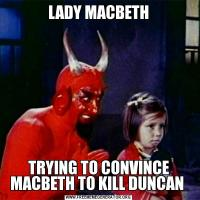 LADY MACBETHTRYING TO CONVINCE MACBETH TO KILL DUNCAN