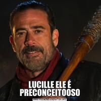 LUCILLE ELE É PRECONCEITOOSO