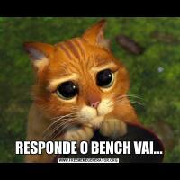 RESPONDE O BENCH VAI...