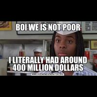 BOI WE IS NOT POORI LITERALLY HAD AROUND 400 MILLION DOLLARS