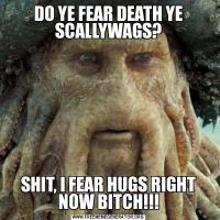 DO YE FEAR DEATH YE SCALLYWAGS?SHIT, I FEAR HUGS RIGHT NOW BITCH!!!