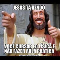 JESUS TÁ VENDO VOCÊ CURSAR ED FÍSICA E NÃO FAZER AULA PRÁTICA