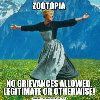 ZOOTOPIANO GRIEVANCES ALLOWED, LEGITIMATE OR OTHERWISE!
