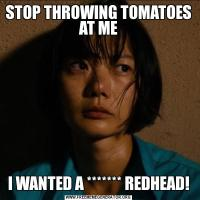 STOP THROWING TOMATOES AT MEI WANTED A ******* REDHEAD!