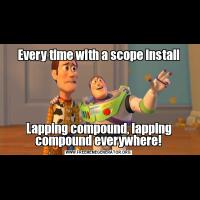 Every time with a scope installLapping compound, lapping compound everywhere!