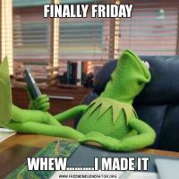 FINALLY FRIDAYWHEW……….I MADE IT