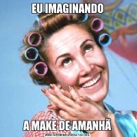 EU IMAGINANDOA MAKE DE AMANHÃ
