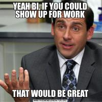 YEAH BI, IF YOU COULD SHOW UP FOR WORKTHAT WOULD BE GREAT