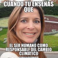CUANDO TÚ ENSEÑAS QUEEL SER HUMANO COMO RESPONSABLE DEL CAMBIO CLIMÁTICO