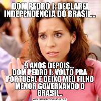 DOM PEDRO I: DECLAREI INDEPENDÊNCIA DO BRASIL...9 ANOS DEPOIS...  DOM PEDRO I: VOLTO PRA PORTUGAL E DEIXO MEU FILHO MENOR GOVERNANDO O BRASIL..